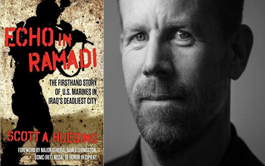 MAJ SCOTT HUESING, USMC (RET):  discusses his best-selling account of urban combat & extended family  —  ECHO IN RAMADI