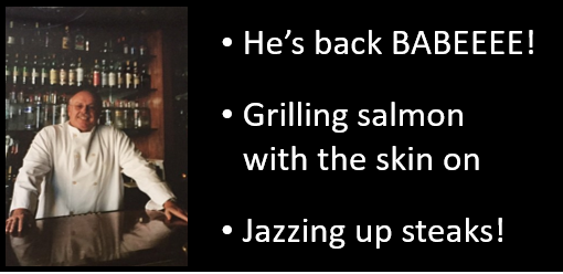 "THE CHEF SEZ:  ""I'm back baby!  Quadruple by-pass surgery and all!  Salmon on the grill (fragile!) & an easy way to jazz up your steaks!"